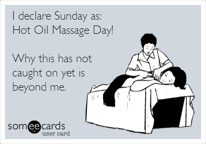 I declare Sunday as: Hot Oil Massage Day!  Why this has not caught on yet is beyond me.