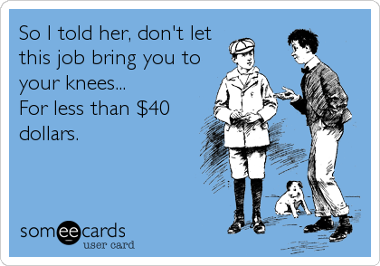 So I told her, don't let this job bring you to your knees... For less than $40 dollars.