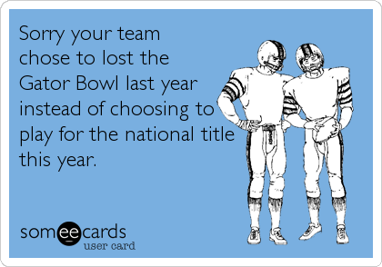 Sorry your team chose to lost the Gator Bowl last year instead of choosing to play for the national title this year.