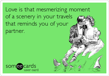 Love is that mesmerizing moment of a scenery in your travelsthat reminds you of yourpartner.