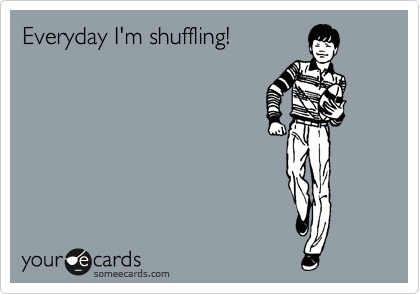 Everyday I'm shuffling!