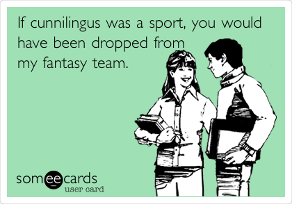 If cunnilingus was a sport, you would have been dropped from my fantasy team.