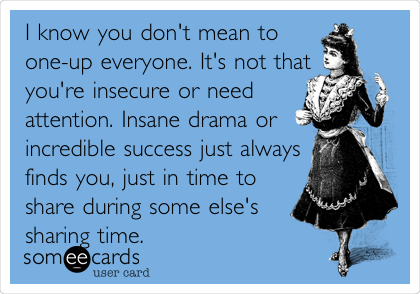 I know you don't mean to one-up everyone. It's not that you're insecure or need attention. Insane drama or incredible success just always finds you, just in time to share during some else's sharing time.