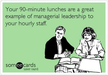 Your 90-minute lunches are a great example of managerial leadership to your hourly staff.
