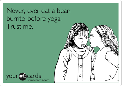 Never, ever eat a bean burrito before yoga.   Trust me.