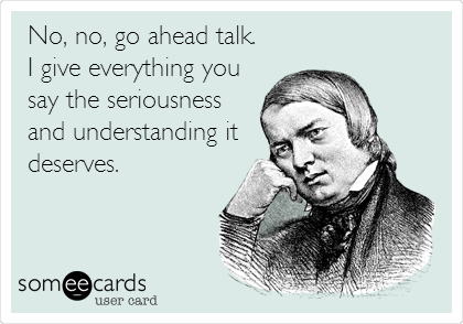 No, no, go ahead talk.   I give everything you say the seriousness and understanding it deserves.