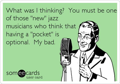 """What was I thinking?  You must be one of those """"new"""" jazz musicians who think that having a """"pocket"""" is optional.  My bad."""