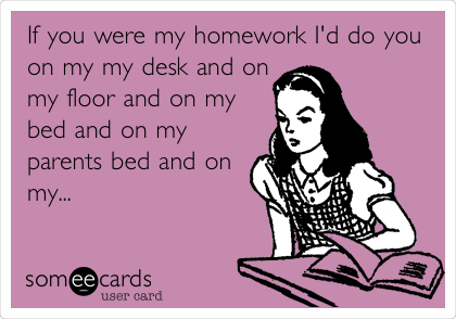 If you were my homework I'd do you on my my desk and on my floor and on my bed and on my parents bed and on my...