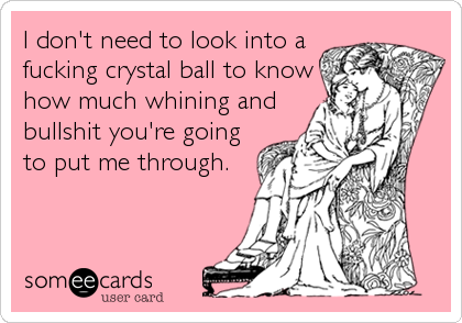 I don't need to look into a fucking crystal ball to know how much whining and bullshit you're going to put me through.