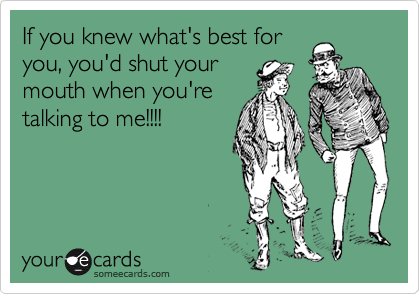 If you knew what's best for you, you'd shut your mouth when you're talking to me!!!!
