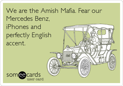 We are the Amish Mafia. Fear our Mercedes Benz, iPhones and perfectly English accent.