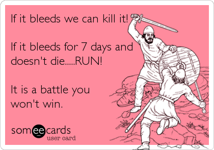 If it bleeds we can kill it!  If it bleeds for 7 days and  doesn't die.....RUN!  It is a battle you won't win.