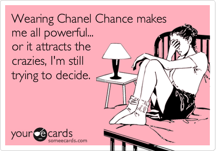 Wearing Channel Chance makes me all powerful...  or it attracts the crazies, I'm still trying to decide.