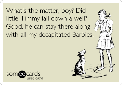 What's the matter, boy? Did little Timmy fall down a well? Good. he can stay there along with all my decapitated Barbies.