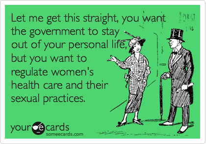 Let me get this straight, you want the government to stay out of your personal life, but you want to regulate women's health care and their sexual practices.