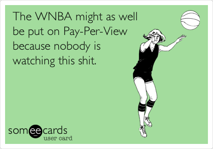 The WNBA might as well be put on Pay-Per-View  because nobody is watching this shit.