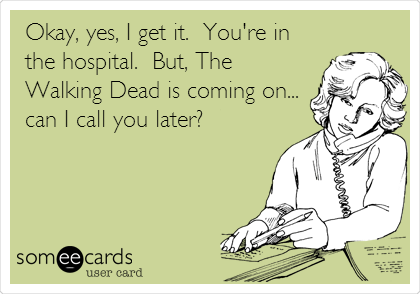 Okay, yes, I get it.  You're in the hospital.  But, The Walking Dead is coming on... can I call you later?