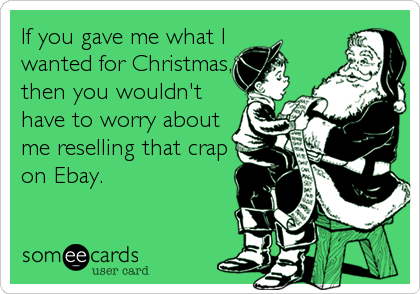 If you gave me what Iwanted for Christmas,then you wouldn'thave to worry aboutme reselling that crapon Ebay.