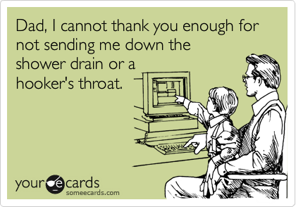 Dad, I cannot thank you enough for not sending me down the shower drain or a hookers throat.