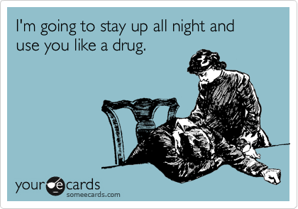 I'm going to stay up all night and use you like a drug.