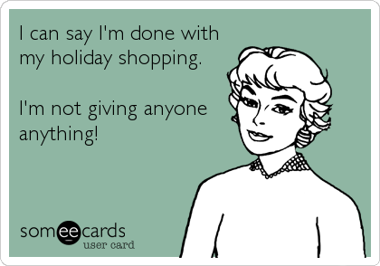 I can say I'm done with my holiday shopping.   I'm not giving anyone anything!
