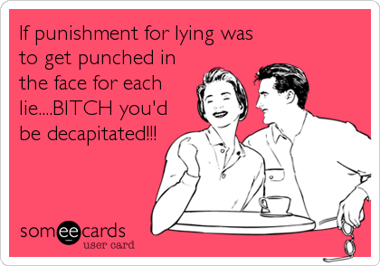 If punishment for lying was to get punched in the face for each lie....BITCH you'd be decapitated!!!