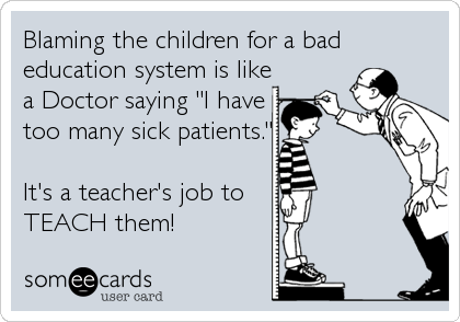 "Blaming the children for a bad education system is like a Doctor saying ""I have too many sick patients.""  It's a teacher's job to TEACH them!"