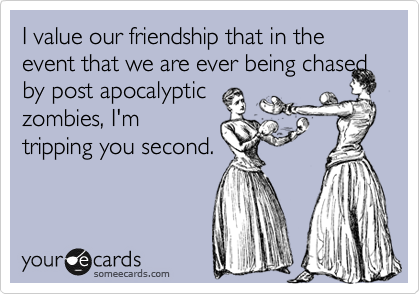 I value our friendship that in the event that we are ever being chased by post apocalyptic
