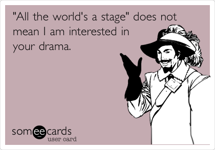 """All the world's a stage"" does not mean I am interested in your drama."