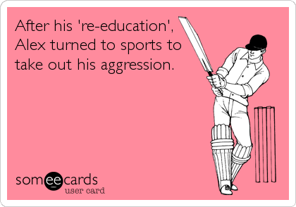 After his 're-education', Alex turned to sports to take out his aggression.