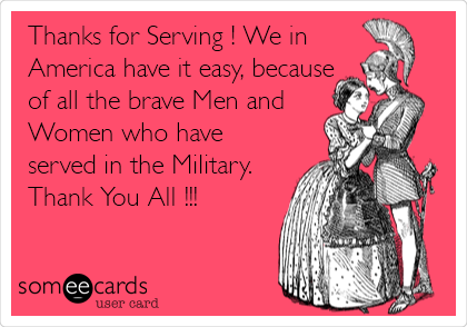 Thanks for Serving ! We in America have it easy, because of all the brave Men and Women who have served in the Military.  Thank You All !!!