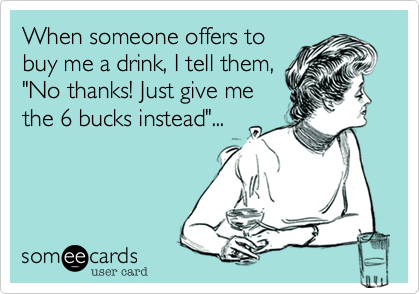 "When someone offers to buy me a drink, I tell them, ""No thanks! Just give me the 6 bucks instead""..."