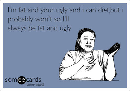 I'm fat and your ugly and i can diet,but i probably won't so I'll always be fat and ugly