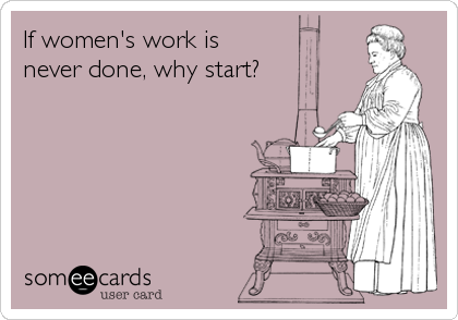 If women's work is never done, why start?