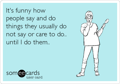 It's funny how people say and do things they usually do not say or care to do.. until I do them..