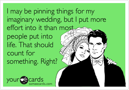 I may be pinning things for my imaginary wedding, but I put more effort into it than most people put into life. That should count for something. Right?