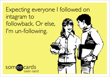 Expecting everyone I followed on intagram to followback. Or else, I'm un-following.