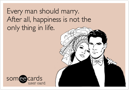 Every man should marry.   After all%2C happiness is not the  only thing in life.