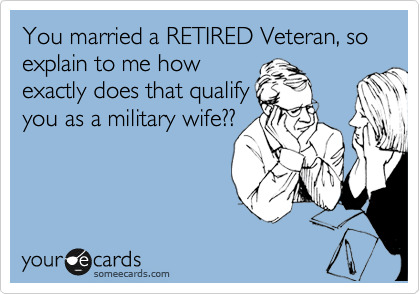 You married a RETIRED Veteran, so  explain to me how