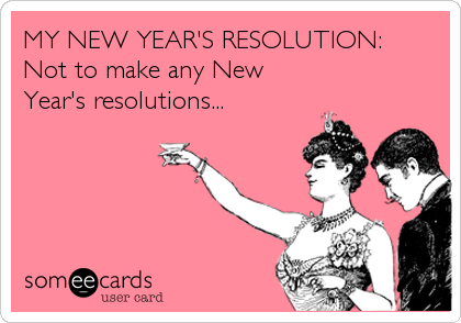 MY NEW YEAR'S RESOLUTION: Not to make any New Year's resolutions...