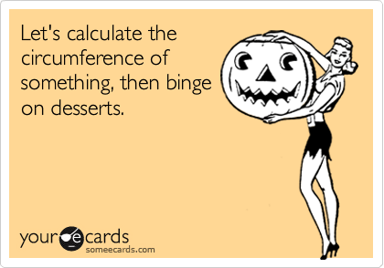 Let's calculate the circumference of something, then binge on desserts.