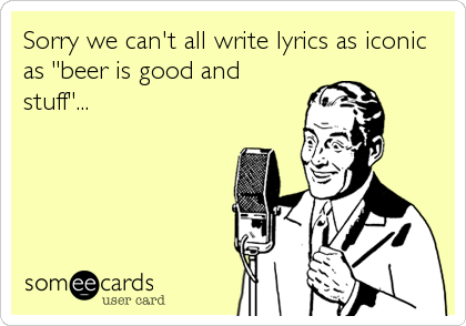 "Sorry we can't all write lyrics as iconic as ""beer is good and stuff""..."