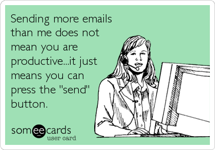 """Sending more emails than me does not mean you are productive...it just means you can press the """"send"""" button."""