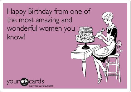 happy birthday from one of the most amazing and wonderful women you know birthday ecard
