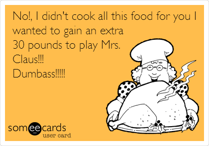 No!, I didn't cook all this food for you I wanted to gain an extra 30 pounds to play Mrs. Claus!!! Dumbass!!!!!