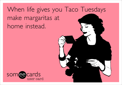 When life gives you Taco Tuesdays make margaritas at home instead.
