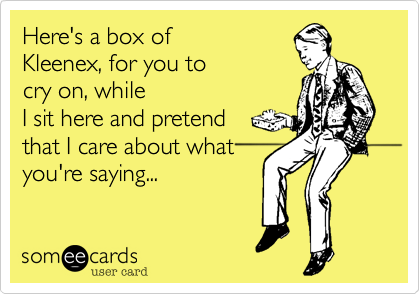 Here's a box of  Kleexex%2C for you to cry on%2C while I sit here and pretend that I care about what you're saying...