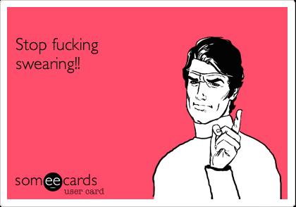 Stop fucking swearing!!