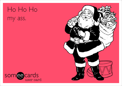 Ho Ho Ho my ass.