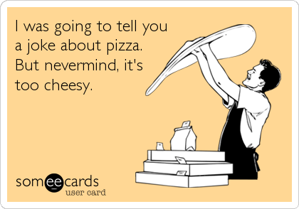 I was going to tell you a joke about pizza. But nevermind, it's too cheesy.